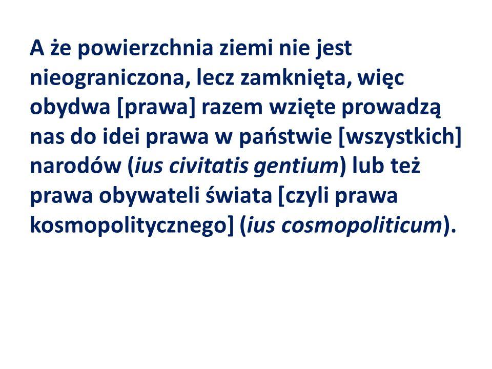A że powierzchnia ziemi nie jest nieograniczona, lecz zamknięta, więc obydwa [prawa] razem wzięte prowadzą nas do idei prawa w państwie [wszystkich] narodów (ius civitatis gentium) lub też prawa obywateli świata [czyli prawa kosmopolitycznego] (ius cosmopoliticum).